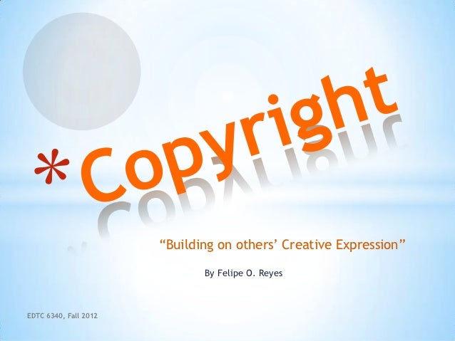 """""""Building on others' Creative Expression""""                              By Felipe O. ReyesEDTC 6340, Fall 2012"""