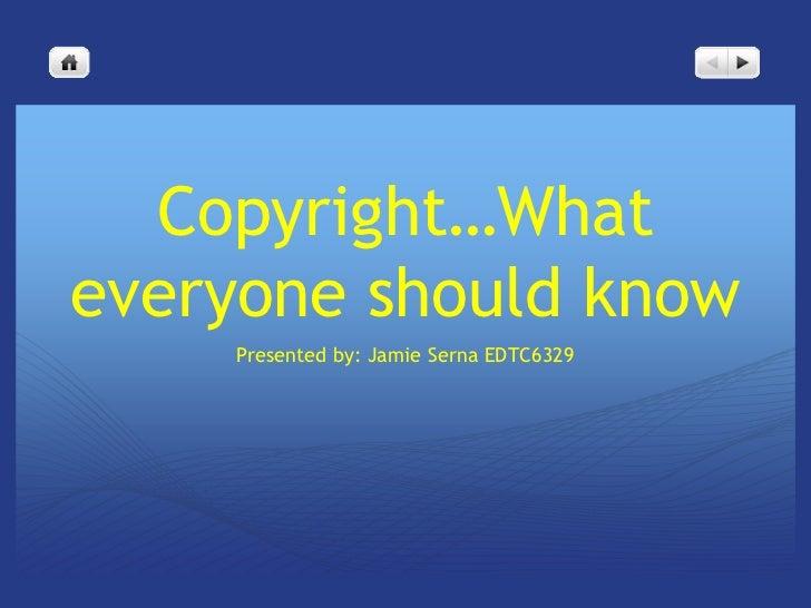 Copyright…Whateveryone should know    Presented by: Jamie Serna EDTC6329