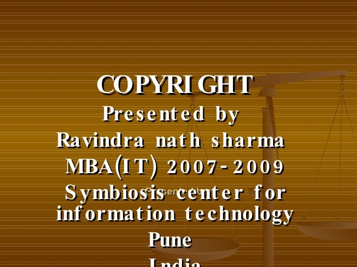 Presented by: COPYRIGHT Presented by  Ravindra nath sharma  MBA(IT) 2007-2009 Symbiosis center for information technology ...