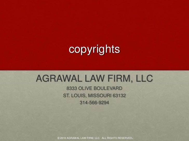 copyrights<br />AGRAWAL LAW FIRM, LLC<br />8333 OLIVE BOULEVARD<br />ST. LOUIS, MISSOURI 63132<br />314-566-9294<br />© 20...