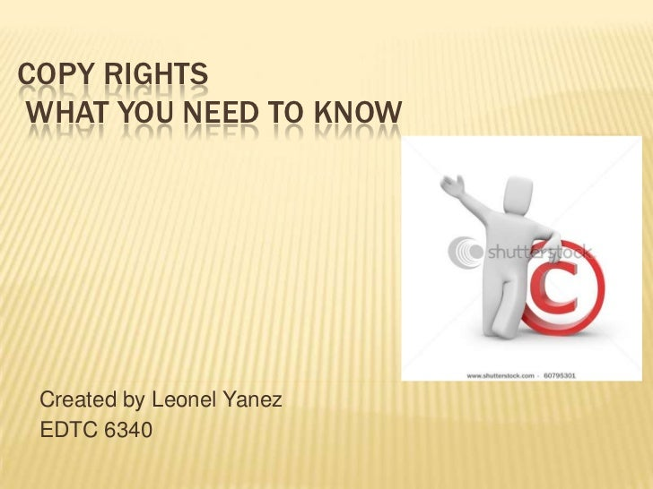 COPY RIGHTSWHAT YOU NEED TO KNOW Created by Leonel Yanez EDTC 6340