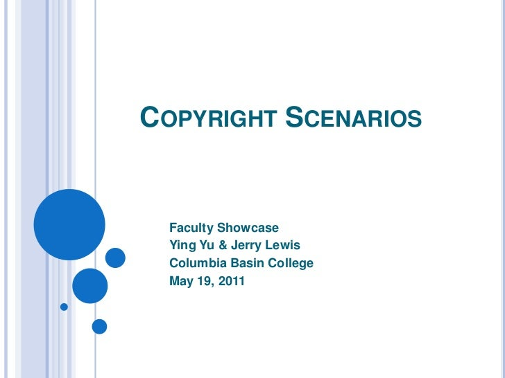 Copyright Scenarios<br />Faculty Showcase<br />Ying Yu & Jerry Lewis<br />Columbia Basin College<br />May 19, 2011<br />