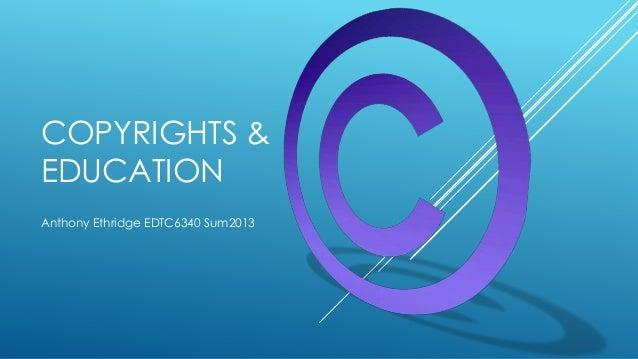 COPYRIGHTS & EDUCATION Anthony Ethridge EDTC6340 Sum2013