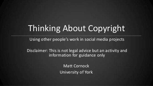 Thinking About Copyright Using other people's work in social media projects Disclaimer: This is not legal advice but an ac...