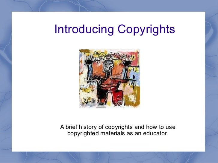 Introducing Copyrights A brief history of copyrights and how to use copyrighted materials as an educator.