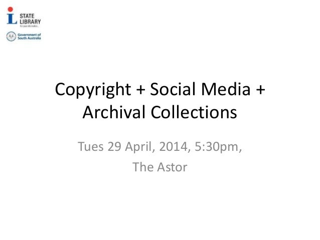 Copyright + Social Media + Archival Collections Tues 29 April, 2014, 5:30pm, The Astor