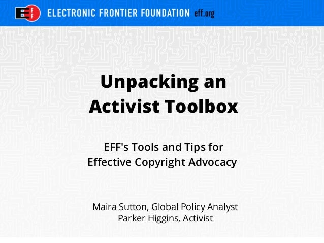 Unpacking an Activist Toolbox EFF's Tools and Tips for Effective Copyright Advocacy Maira Sutton, Global Policy Analyst Pa...