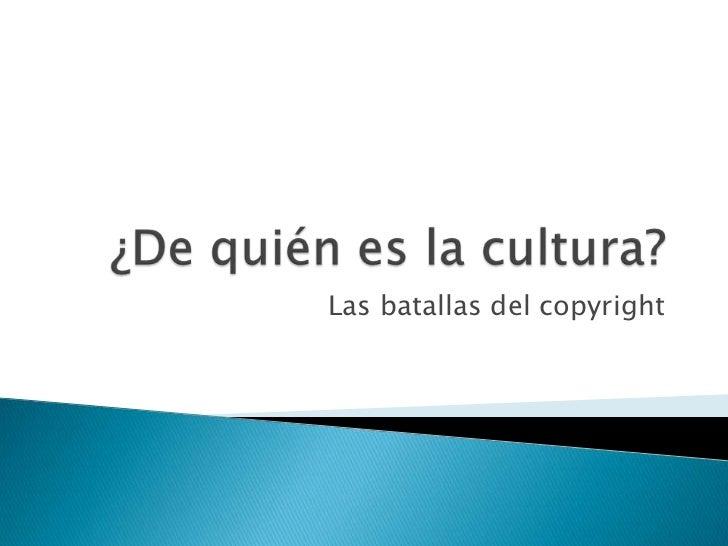 ¿De quién es la cultura?<br />Las batallas del copyright<br />