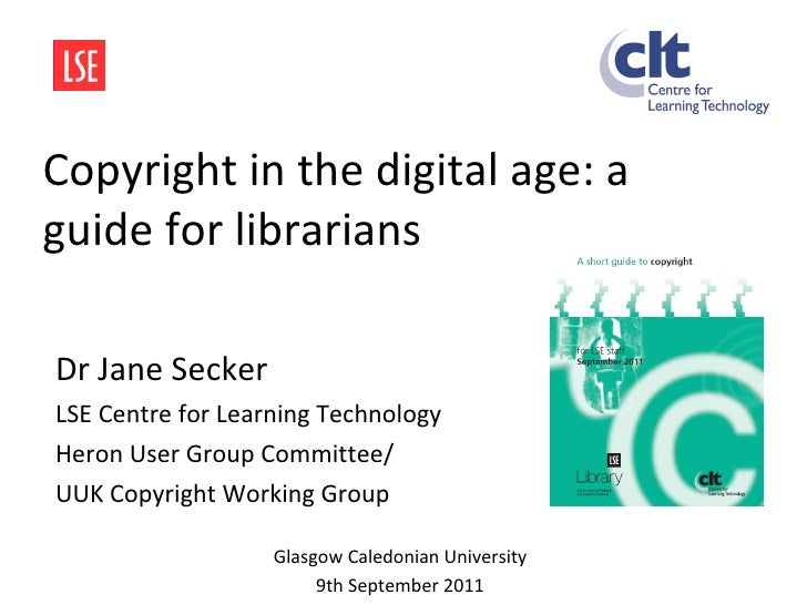 Copyright in the digital age: a guide for librarians Dr Jane Secker LSE Centre for Learning Technology  Heron User Group C...