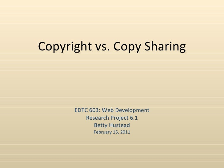 Copyright vs. Copy Sharing      EDTC 603: Web Development         Research Project 6.1             Betty Hustead          ...