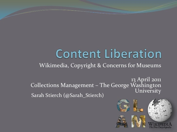Content Liberation<br />Wikimedia, Copyright & Concerns for Museums<br />13 April 2011Collections Management – The George ...