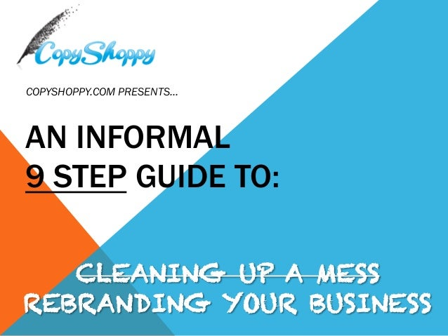 AN INFORMAL 9 STEP GUIDE TO: COPYSHOPPY.COM PRESENTS… CLEANING UP A MESS REBRANDING YOUR BUSINESS