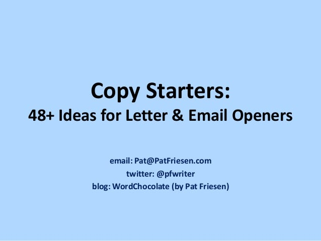 Copy Starters: 48+ Ideas for Letter & Email Openers email: Pat@PatFriesen.com twitter: @pfwriter blog: WordChocolate (by P...