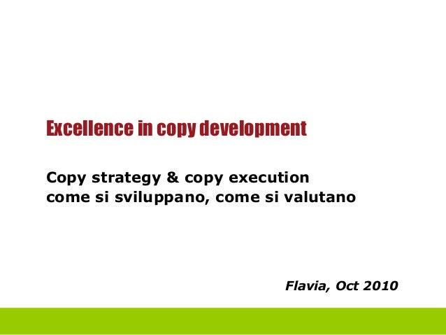 Excellence in copy development Copy strategy & copy execution come si sviluppano, come si valutano Flavia, Oct 2010