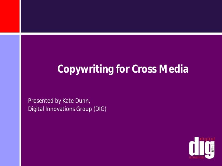 Copywriting for Cross Media  Presented by Kate Dunn, Digital Innovations Group (DIG)
