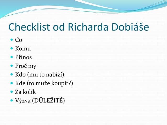 Checklist od Richarda Dobiáše  Co  Komu  Přínos  Proč my  Kdo (mu to nabízí)  Kde (to může koupit?)  Za kolik  Výz...