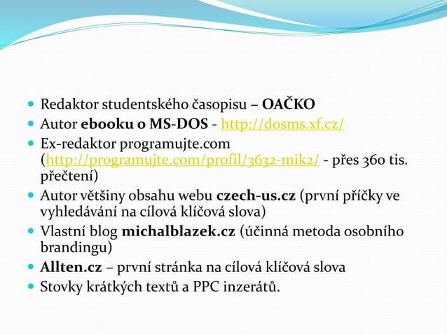  Redaktor studentského časopisu – OAČKO  Autor ebooku o MS-DOS - http://dosms.xf.cz/  Ex-redaktor programujte.com (http...