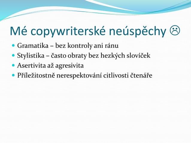 Mé copywriterské neúspěchy   Gramatika – bez kontroly ani ránu  Stylistika – často obraty bez hezkých slovíček  Aserti...