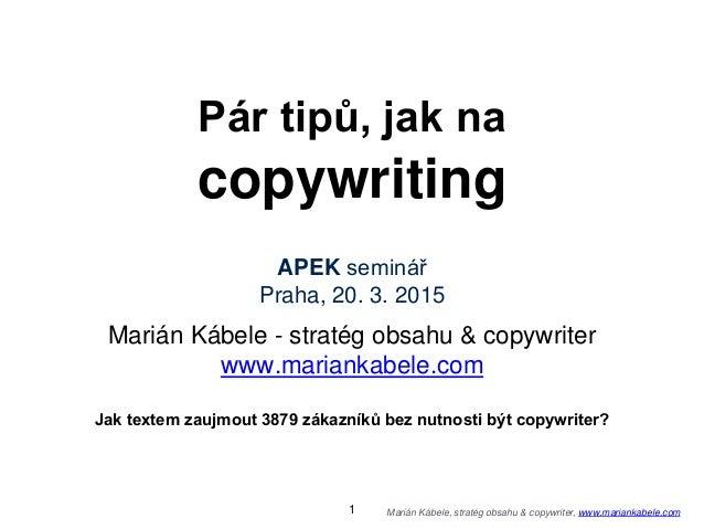 Marián Kábele, stratég obsahu & copywriter, www.mariankabele.com Pár tipů, jak na copywriting APEK seminář Praha, 20. 3. 2...