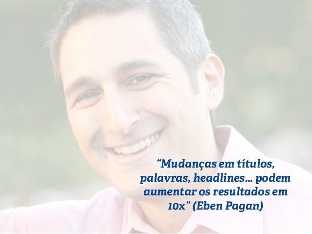 """""""Mudanças em títulos,  palavras, headlines… podem  aumentar os resultados em  10x"""" (Eben Pagan)"""
