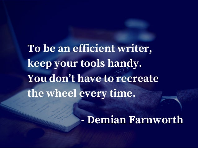 To be an efficient writer, keep your tools handy. You don't have to recreate the wheel every time. - Demian Farnworth