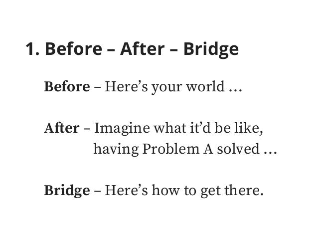 1. Before – After – Bridge Before – Here's your world … After – Imagine what it'd be like, having Problem A solved … Bridg...