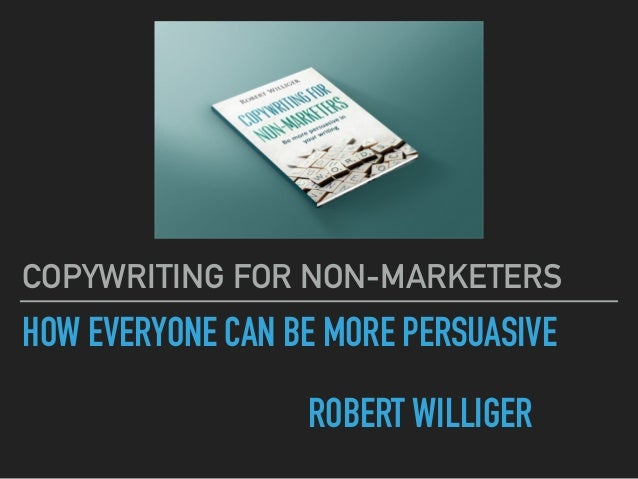 HOW EVERYONE CAN BE MORE PERSUASIVE ROBERT WILLIGER COPYWRITING FOR NON-MARKETERS