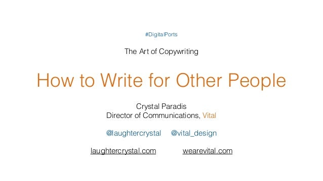 How to Write for Other People Crystal Paradis Director of Communications, Vital @laughtercrystal @vital_design laughtercry...