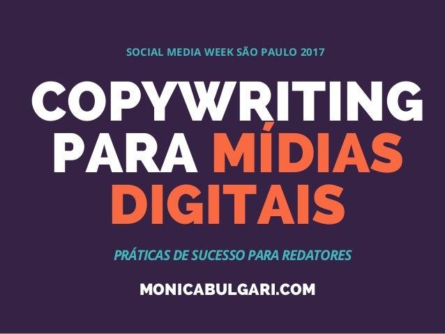 COPYWRITING PARA MÍDIAS DIGITAIS SOCIAL MEDIA WEEK SÃO PAULO 2017 PRÁTICAS DE SUCESSO PARA REDATORES MONICABULGARI.COM
