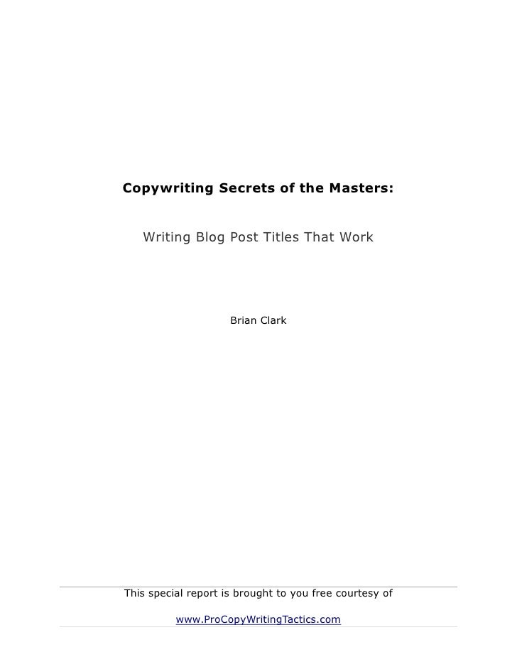 Copywriting Secrets of the Masters:   Writing Blog Post Titles That Work                     Brian ClarkThis special repor...