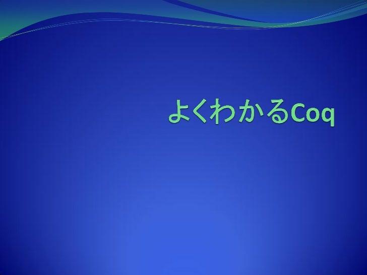 Coq とは ?Coq はINRIA (フランス国立情報学自動制御研究所) によって開発されている定理証明支援系である.Coq は,表現力の高い型をもつラムダ計算であるCalculus ofInductive Constructions と呼ば...