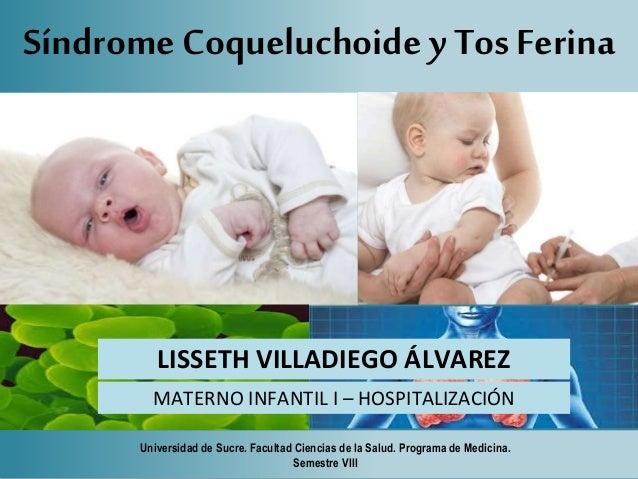 Síndrome Coqueluchoide y Tos Ferina  LISSETH VILLADIEGO ÁLVAREZ  MATERNO INFANTIL I – HOSPITALIZACIÓN  Universidad de Sucr...