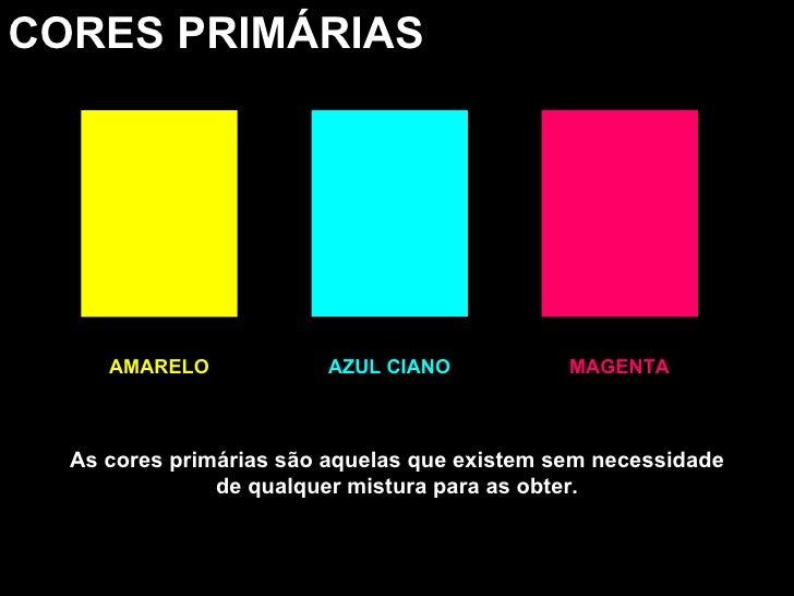 CORES PRIMÁRIAS AMARELO MAGENTA AZUL CIANO As cores primárias são aquelas que existem sem necessidade de qualquer mistura ...
