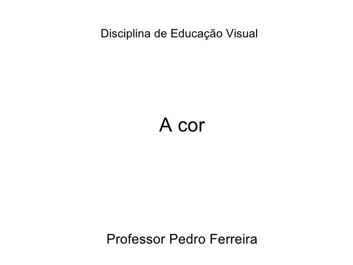 Disciplina de Educação Visual   A cor Professor Pedro Ferreira