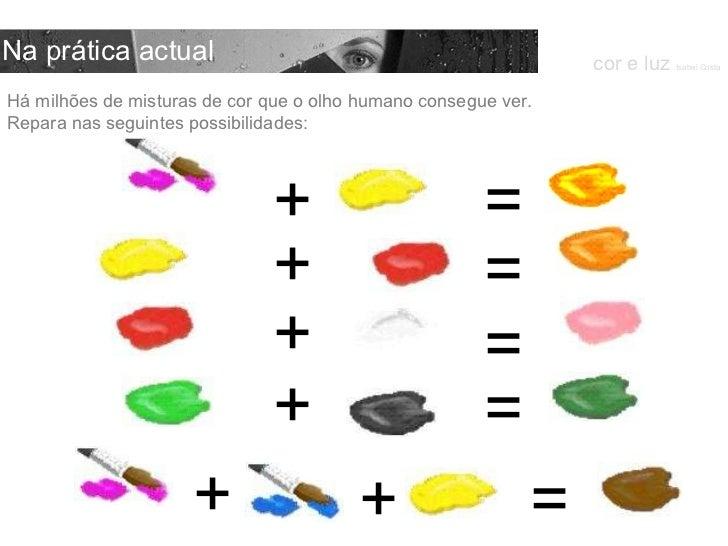 Há milhões de misturas de cor que o olho humano consegue ver. Repara nas seguintes possibilidades: cor e luz  Isabel Costa...