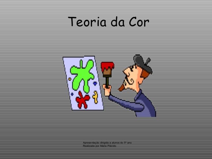 Teoria da Cor Apresentação dirigida a alunos do 5º ano Realizada por Maria Plácido