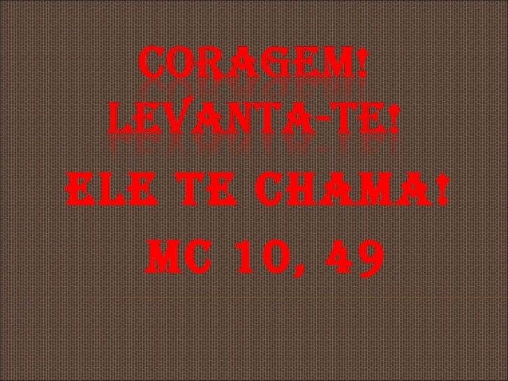 ELE TE CHAMA!   MC 10, 49