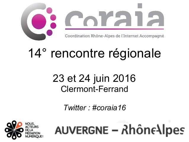 14° rencontre régionale 23 et 24 juin 2016 Clermont-Ferrand Twitter:#coraia16