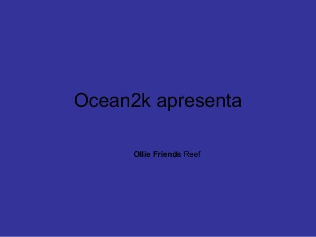 Ocean2k apresenta Ollie Friends Reef