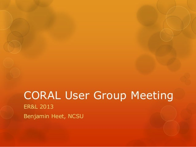 CORAL User Group Meeting ER&L 2013 Benjamin Heet, NCSU
