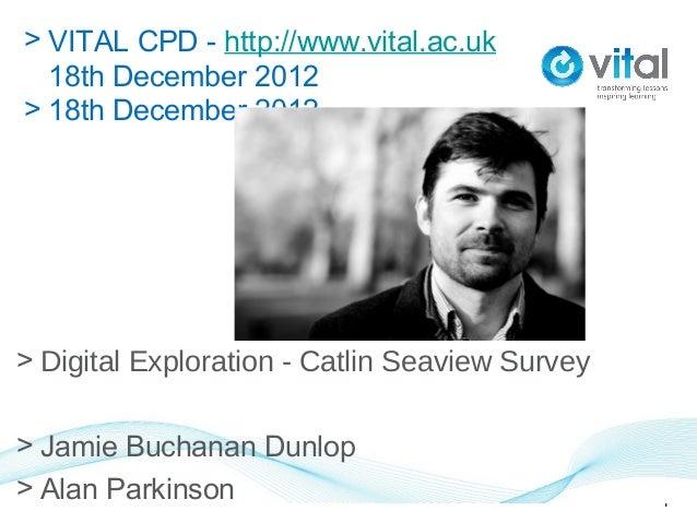 > VITAL CPD - http://www.vital.ac.uk  18th December 2012> 18th December 2012> Digital Exploration - Catlin Seaview Survey>...