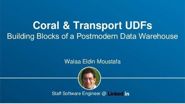 Coral & Transport UDFs Building Blocks of a Postmodern Data Warehouse Walaa Eldin Moustafa Staff Software Engineer @