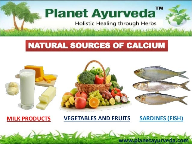 NATURAL SOURCES OF CALCIUMMILK PRODUCTS VEGETABLES AND FRUITS SARDINES (FISH)www.planetayurveda.com