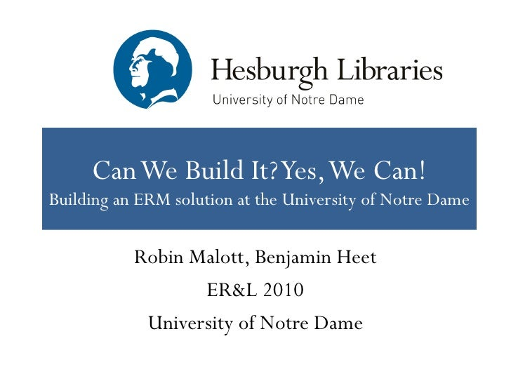Can We Build It? Yes, We Can!Building an ERM solution at the University of Notre Dame           Robin Malott, Benjamin Hee...