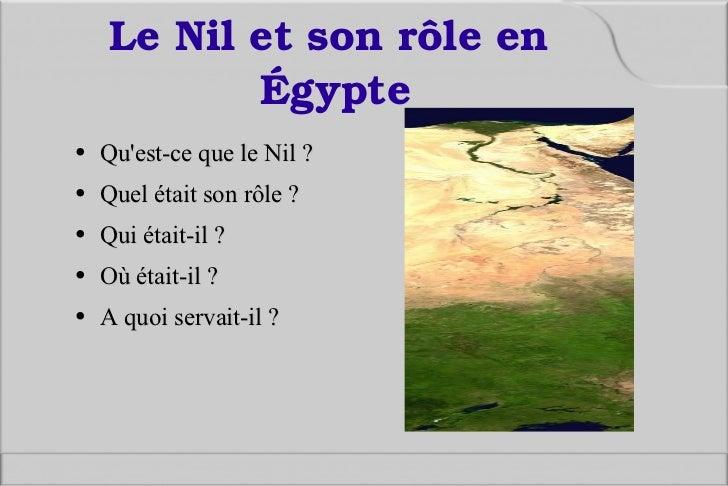 Le Nil et son rôle en Égypte  <ul><li>Qu'est-ce que le Nil ? </li></ul><ul><li>Quel était son rôle ? </li></ul><ul><li>Qui...