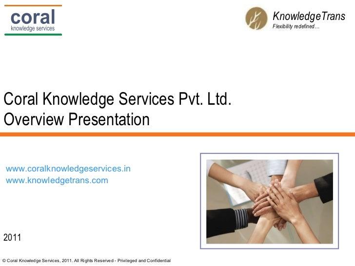 Coral Knowledge Services Pvt. Ltd. Overview Presentation 2011 KnowledgeTrans Flexibility redefined… www.coralknowledgeserv...