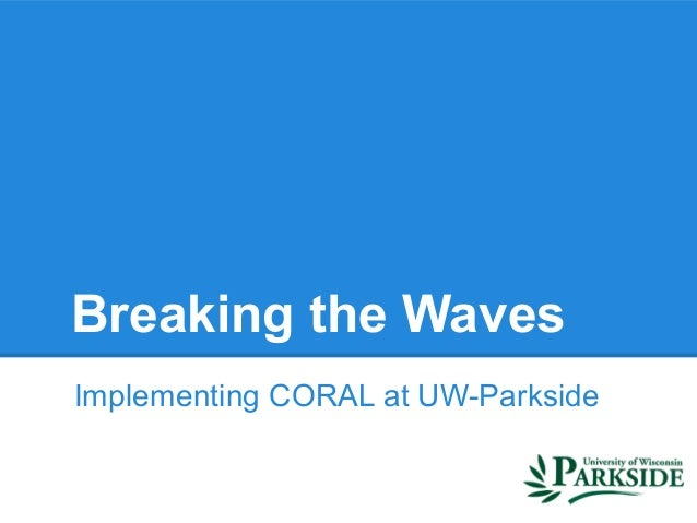 Breaking the WavesImplementing CORAL at UW-Parkside