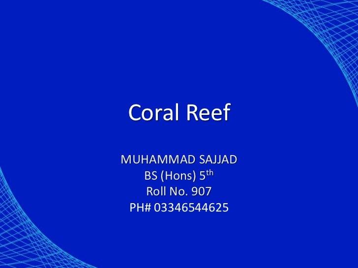 Coral ReefMUHAMMAD SAJJAD   BS (Hons) 5th   Roll No. 907 PH# 03346544625