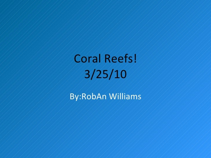 Coral Reefs! 3/25/10 By:RobAn Williams