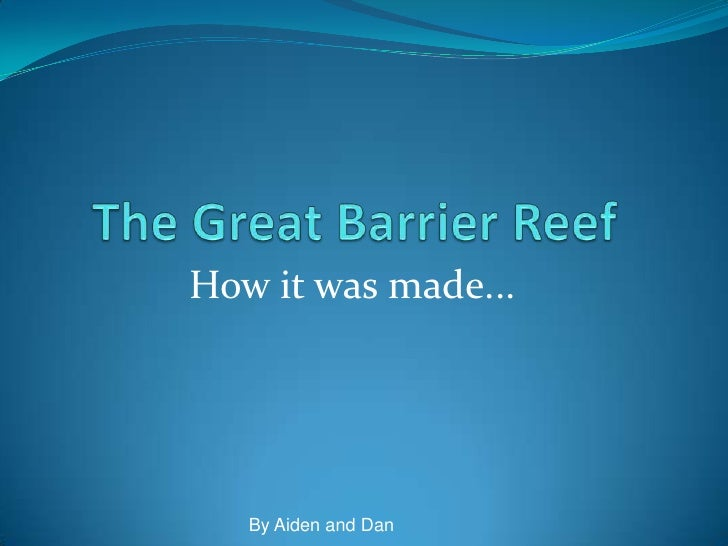 The Great Barrier Reef<br />How it was made... <br />By Aiden and Dan<br />